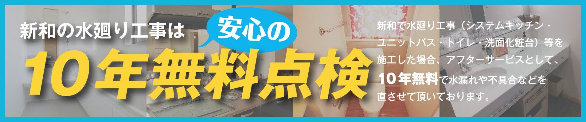 新和の水廻りは安心の10年無料点検 新和で水廻り工事(システムキッチン・ユニットバス・トイレ・洗面化粧台)等を施工した場合アフターサービスとして、10年無料点検で水漏れや不具合などを直させて頂いております。